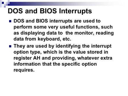 DOS and BIOS Interrupts DOS and BIOS interrupts are used to perform some very useful functions, such as displaying data to the monitor, reading data from.
