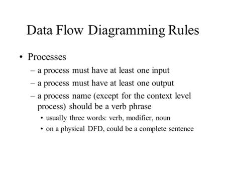 Data Flow Diagramming Rules Processes –a process must have at least one input –a process must have at least one output –a process name (except for the.