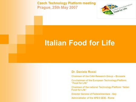 Czech Technology Platform meeting Prague, 25th May 2007 Italian Food for Life Dr. Daniele Rossi Chairman of the CIAA Research Group – Brussels Co-chairman.