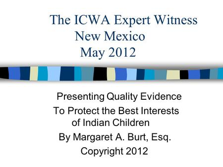 The ICWA Expert Witness New Mexico May 2012 Presenting Quality Evidence To Protect the Best Interests of Indian Children By Margaret A. Burt, Esq. Copyright.