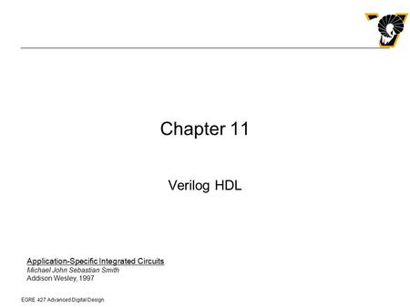 Chapter 11 Verilog HDL Application-Specific Integrated Circuits Michael John Sebastian Smith Addison Wesley, 1997.