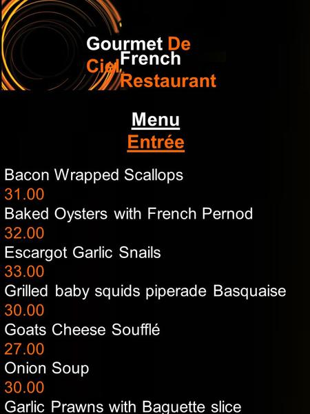 Gourmet De Ciel French Restaurant Menu Entrée Bacon Wrapped Scallops 31.00 Baked Oysters with French Pernod 32.00 Escargot Garlic Snails 33.00 Grilled.