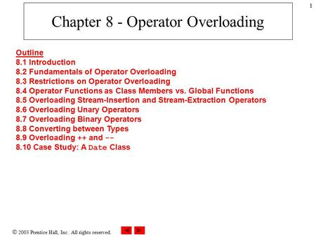  2003 Prentice Hall, Inc. All rights reserved. 1 Chapter 8 - Operator Overloading Outline 8.1 Introduction 8.2 Fundamentals of Operator Overloading 8.3.