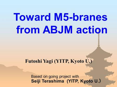 Toward M5-branes from ABJM action Based on going project with Seiji Terashima (YITP, Kyoto U. ) Futoshi Yagi (YITP, Kyoto U.)
