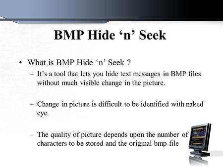 BMP Hide 'n' Seek What is BMP Hide 'n' Seek ? –It's a tool that lets you hide text messages in BMP files without much visible change in the picture. –Change.