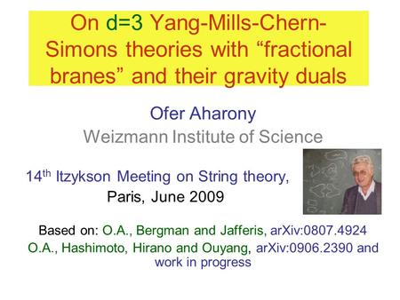 "On d=3 Yang-Mills-Chern- Simons theories with ""fractional branes"" and their gravity duals Ofer Aharony Weizmann Institute of Science 14 th Itzykson Meeting."