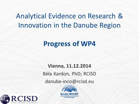 Analytical Evidence on Research & Innovation in the Danube Region Progress of WP4 Vienna, 11.12.2014 Béla Kardon, PhD; RCISD