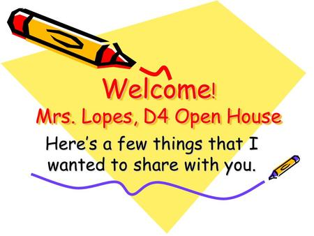 Welcome ! Mrs. Lopes, D4 Open House Here's a few things that I wanted to share with you.