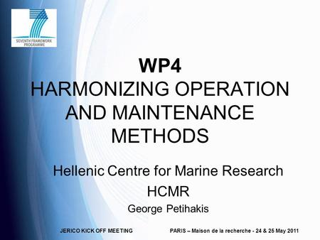 JERICO KICK OFF MEETINGPARIS – Maison de la recherche - 24 & 25 May 2011 WP4 HARMONIZING OPERATION AND MAINTENANCE METHODS Hellenic Centre for Marine Research.