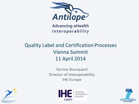 Quality Label and Certification Processes Vienna Summit 11 April 2014 Karima Bourquard Director of Interoperability IHE-Europe.