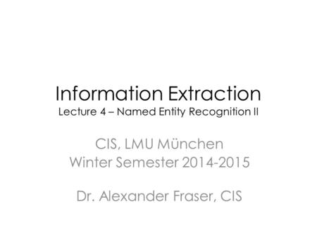Information Extraction Lecture 4 – Named Entity Recognition II CIS, LMU München Winter Semester 2014-2015 Dr. Alexander Fraser, CIS.