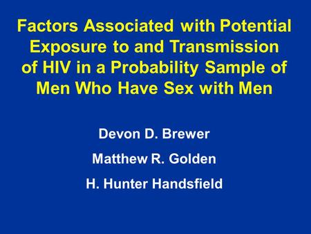Factors Associated with Potential Exposure to and Transmission of HIV in a Probability Sample of Men Who Have Sex with Men Devon D. Brewer Matthew R. Golden.