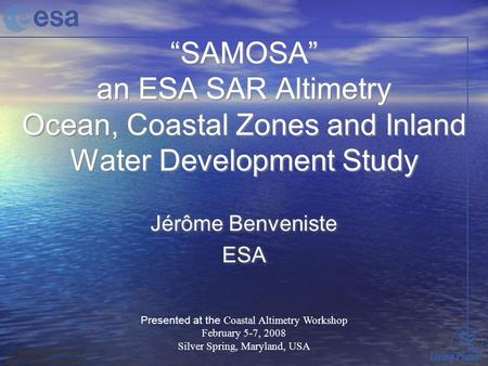 """SAMOSA"" an ESA SAR Altimetry Ocean, Coastal Zones and Inland Water Development Study Jérôme Benveniste ESA Jérôme Benveniste ESA Presented at the Coastal."