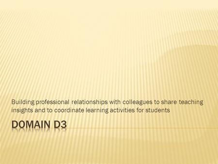 Building professional relationships with colleagues to share teaching insights and to coordinate learning activities for students Domain D3.