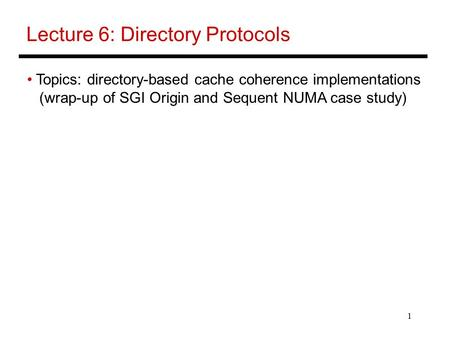 1 Lecture 6: Directory Protocols Topics: directory-based cache coherence implementations (wrap-up of SGI Origin and Sequent NUMA case study)