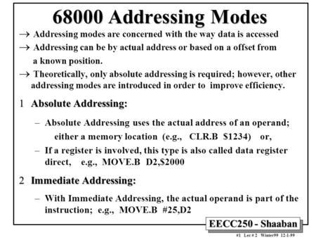 EECC250 - Shaaban #1 Lec # 2 Winter99 12-1-99 68000 Addressing Modes  Addressing modes are concerned with the way data is accessed  Addressing can be.