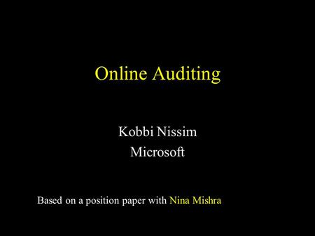 Online Auditing Kobbi Nissim Microsoft Based on a position paper with Nina Mishra.