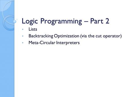 Logic Programming – Part 2 Lists Backtracking Optimization (via the cut operator) Meta-Circular Interpreters.