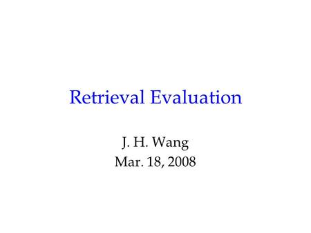 Retrieval Evaluation J. H. Wang Mar. 18, 2008. Outline Chap. 3, Retrieval Evaluation –Retrieval Performance Evaluation –Reference Collections.