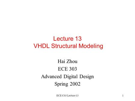 ECE C03 Lecture 131 Lecture 13 VHDL Structural Modeling Hai Zhou ECE 303 Advanced Digital Design Spring 2002.