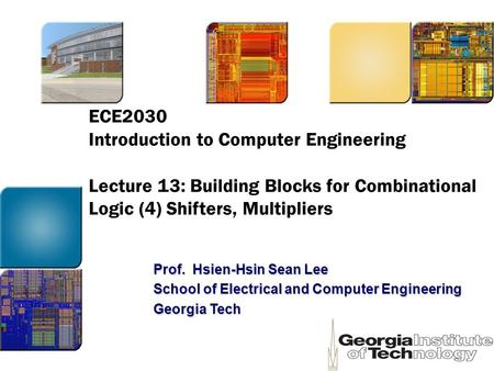 ECE2030 Introduction to Computer Engineering Lecture 13: Building Blocks for Combinational Logic (4) Shifters, Multipliers Prof. Hsien-Hsin Sean Lee School.