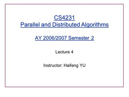 CS4231 Parallel and Distributed Algorithms AY 2006/2007 Semester 2 Lecture 4 Instructor: Haifeng YU.