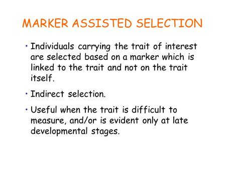 MARKER ASSISTED SELECTION Individuals carrying the trait of interest are selected based on a marker which is linked to the trait and not on the trait itself.