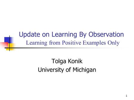 1 Update on Learning By Observation Learning from Positive Examples Only Tolga Konik University of Michigan.