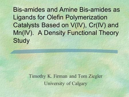 Bis-amides and Amine Bis-amides as Ligands for Olefin Polymerization Catalysts Based on V(IV), Cr(IV) and Mn(IV). A Density Functional Theory Study Timothy.
