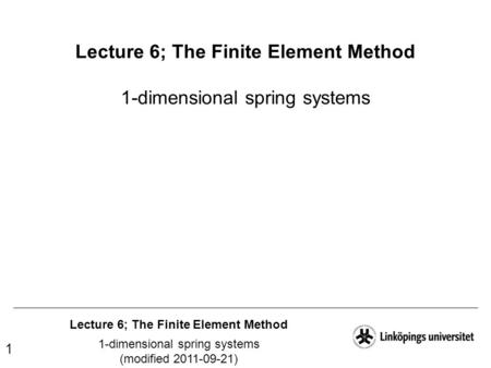 Lecture 6; The Finite Element Method 1-dimensional spring systems (modified 2011-09-21) 1 Lecture 6; The Finite Element Method 1-dimensional spring systems.