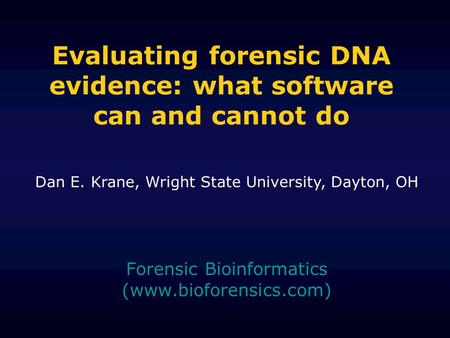 Evaluating forensic DNA evidence: what software can and cannot do Forensic Bioinformatics (www.bioforensics.com) Dan E. Krane, Wright State University,