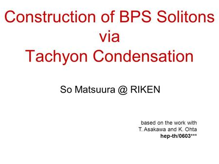 Construction of BPS Solitons via Tachyon Condensation So RIKEN based on the work with T. Asakawa and K. Ohta hep-th/0603***