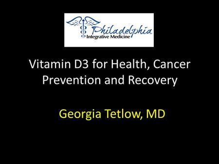 Vitamin D3 for Health, Cancer Prevention and Recovery Georgia Tetlow, MD.