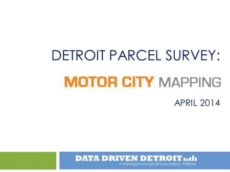 A Michigan Nonprofit Association Affiliate DETROIT PARCEL SURVEY: APRIL 2014.