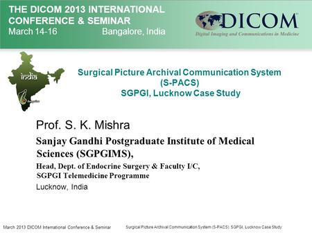 THE DICOM 2013 INTERNATIONAL CONFERENCE & SEMINAR March 14-16Bangalore, India Surgical Picture Archival Communication System (S-PACS) SGPGI, Lucknow Case.