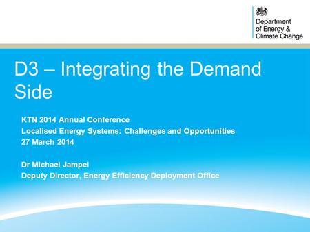 D3 – Integrating the Demand Side KTN 2014 Annual Conference Localised Energy Systems: Challenges and Opportunities 27 March 2014 Dr Michael Jampel Deputy.