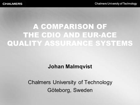 Chalmers University of Technology A COMPARISON OF THE CDIO AND EUR-ACE QUALITY ASSURANCE SYSTEMS Johan Malmqvist Chalmers University of Technology Göteborg,