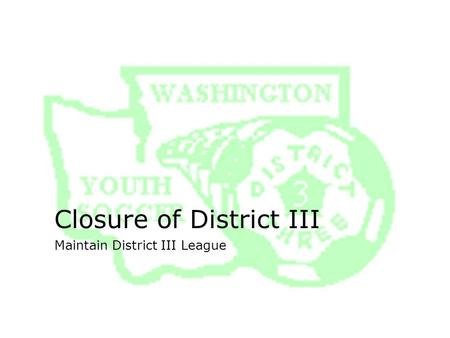 Closure of District III Maintain District III League.