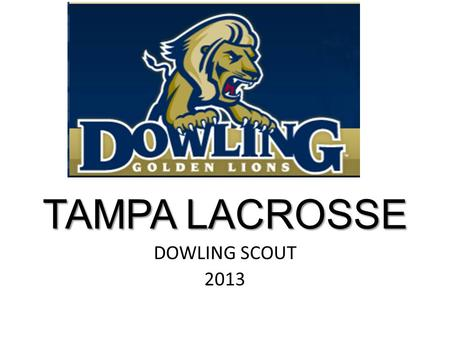 TAMPA LACROSSE DOWLING SCOUT 2013. Dowling Trends and Tendencies OFFENSE 80 wing plus / downtown 30 stack invert 70 tight follow positive 40 point dodge.