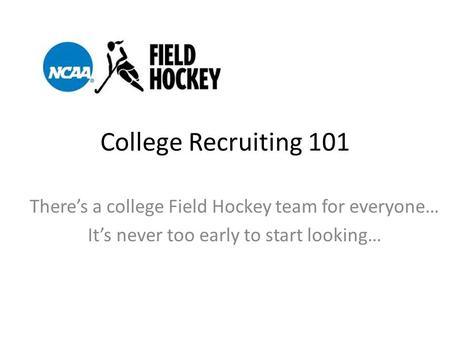 College Recruiting 101 There's a college Field Hockey team for everyone… It's never too early to start looking…