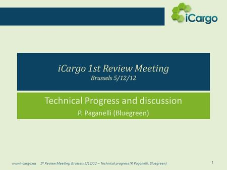 1 st Review Meeting, Brussels 5/12/12 – Technical progress (P. Paganelli, Bluegreen) www.i-cargo.eu iCargo 1st Review Meeting Brussels 5/12/12 Technical.