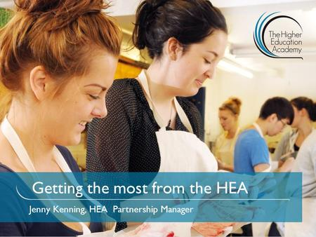 Getting the most from the HEA Jenny Kenning, HEA Partnership Manager.