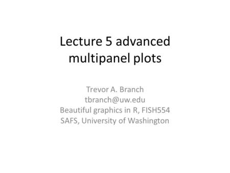 Lecture 5 advanced multipanel plots Trevor A. Branch Beautiful graphics in R, FISH554 SAFS, University of Washington.