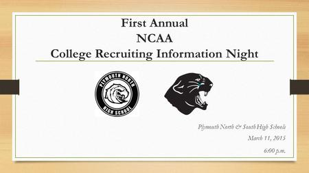 First Annual NCAA College Recruiting Information Night Plymouth North & South High Schools March 11, 2015 6:00 p.m.