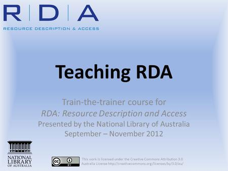 Teaching RDA Train-the-trainer course for RDA: Resource Description and Access Presented by the National Library of Australia September – November 2012.