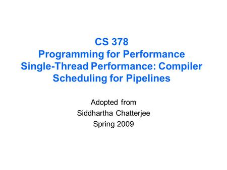 CS 378 Programming for Performance Single-Thread Performance: Compiler Scheduling for Pipelines Adopted from Siddhartha Chatterjee Spring 2009.
