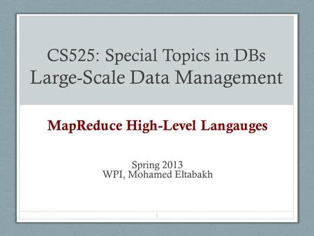 CS525: Special Topics in DBs Large-Scale Data Management MapReduce High-Level Langauges Spring 2013 WPI, Mohamed Eltabakh 1.