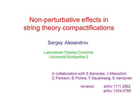 Non-perturbative effects in string theory compactifications Sergey Alexandrov Laboratoire Charles Coulomb Université Montpellier 2 in collaboration with.