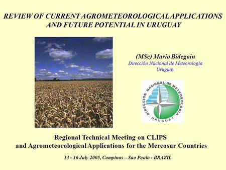 REVIEW OF CURRENT AGROMETEOROLOGICAL APPLICATIONS AND FUTURE POTENTIAL IN URUGUAY AND FUTURE POTENTIAL IN URUGUAY (MSc) Mario Bidegain Dirección Nacional.