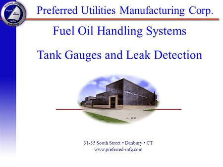 Preferred Utilities Manufacturing Corp. 31-35 South Street Danbury CT www.preferred-mfg.com Fuel Oil Handling Systems Tank Gauges and Leak Detection.